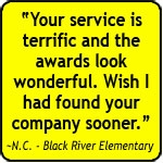Your service is terrific and the awards look wonderful. Wish I had found your company sooner. - N.C. - Black River Elementary